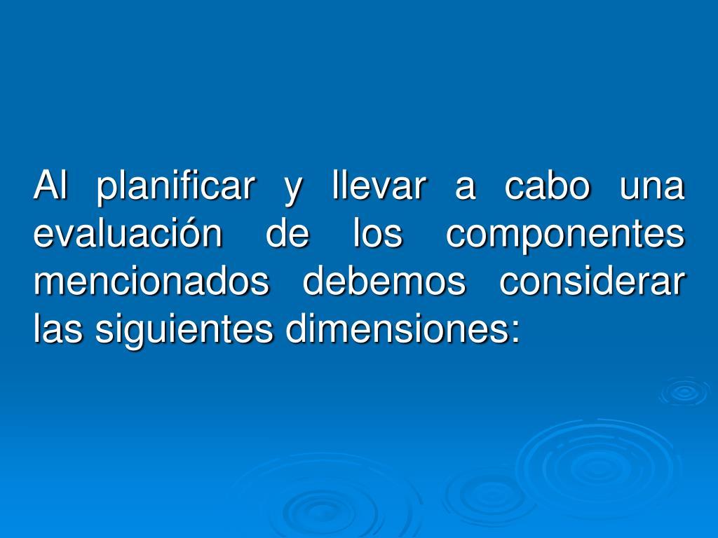 Al planificar y llevar a cabo una evaluación de los componentes    mencionados debemos considerar las siguientes dimensiones: