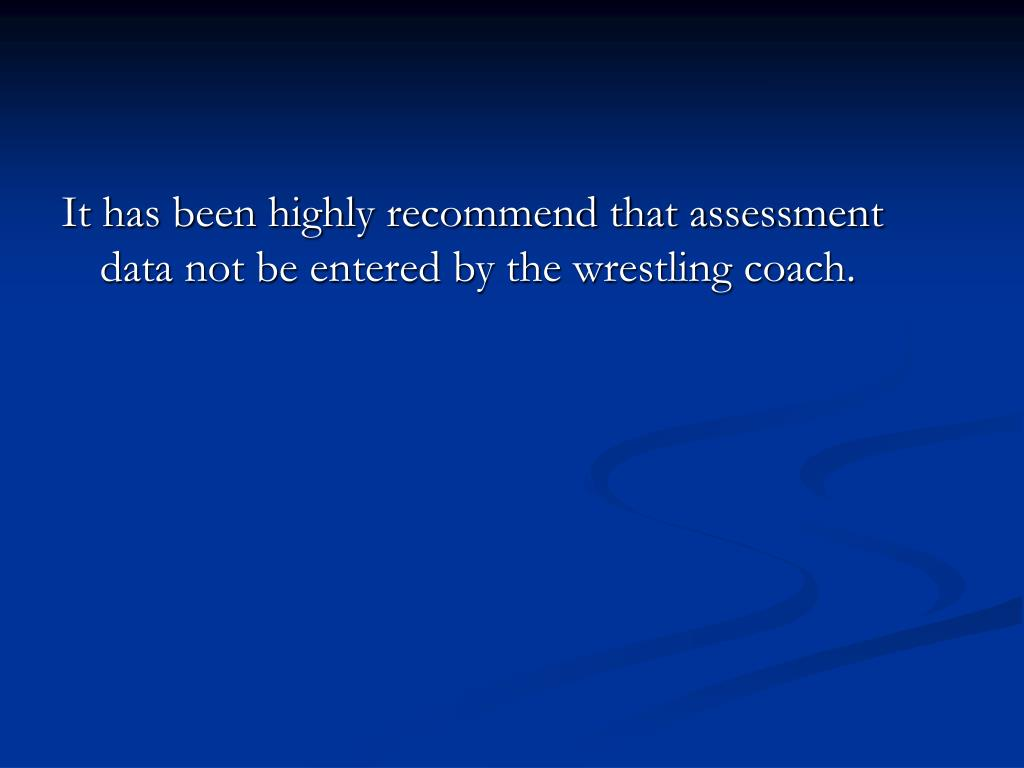 It has been highly recommend that assessment data not be entered by the wrestling coach.
