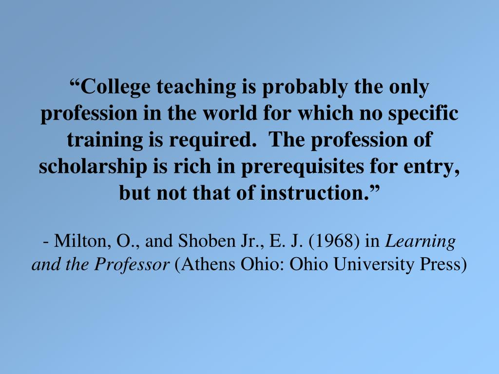 """College teaching is probably the only profession in the world for which no specific training is required.  The profession of scholarship is rich in prerequisites for entry, but not that of instruction."""