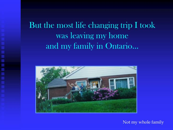 But the most life changing trip i took was leaving my home and my family in ontario