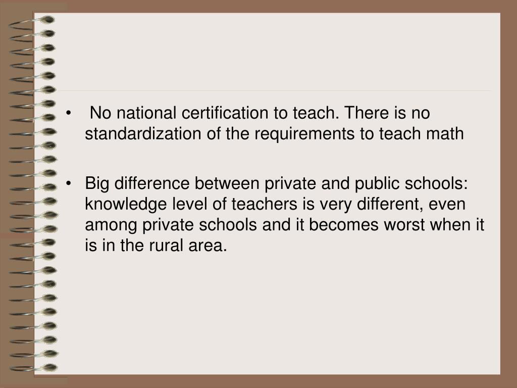 No national certification to teach. There is no standardization of the requirements to teach math