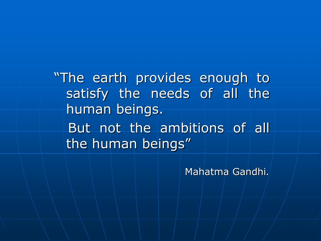 """The earth provides enough to satisfy the needs of all the human beings."