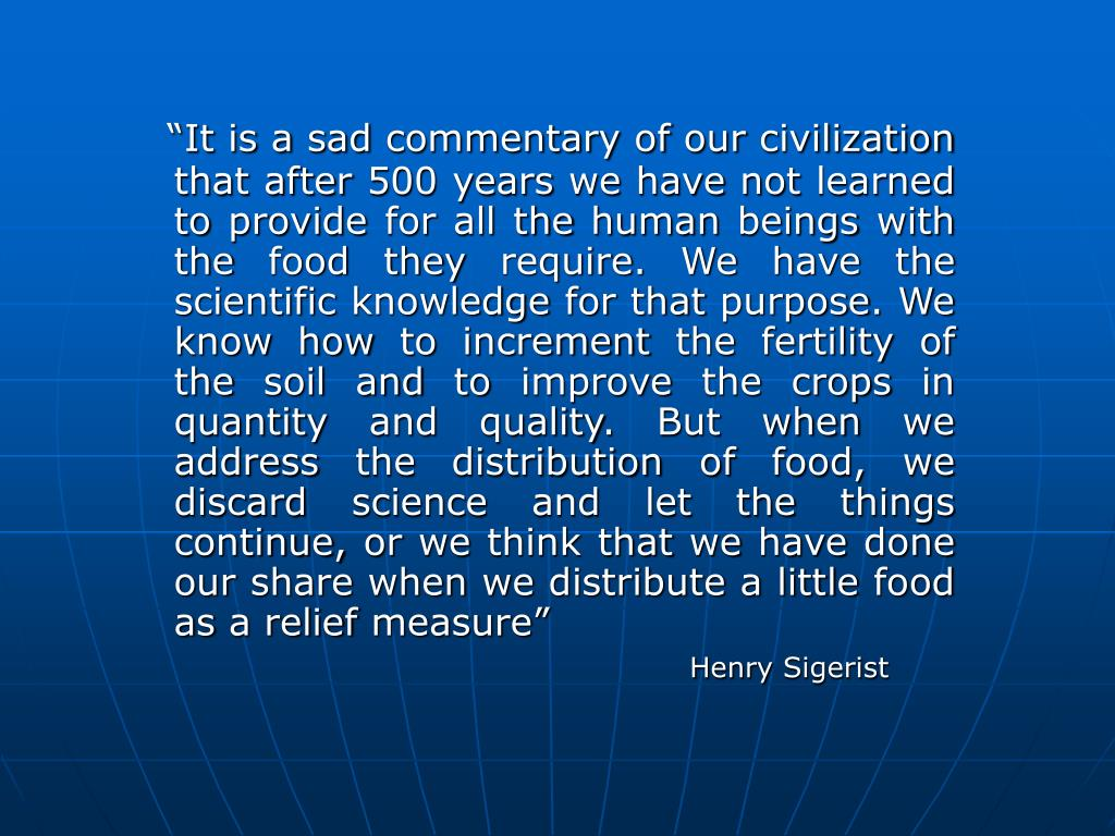 """It is a sad commentary of our civilization that after 500 years we have not learned to provide for all the human beings with the food they require. We have the scientific knowledge for that purpose. We know how to increment the fertility of the soil and to improve the crops in quantity and quality. But when we address the distribution of food, we discard science and let the things continue, or we think that we have done our share when we distribute a little food as a relief measure"""