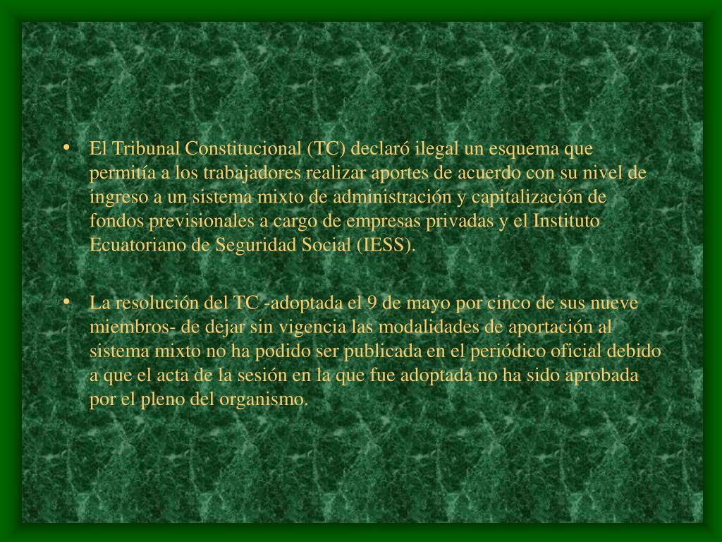 El Tribunal Constitucional (TC) declaró ilegal un esquema que permitía a los trabajadores realizar aportes de acuerdo con su nivel de ingreso a un sistema mixto de administración y capitalización de fondos previsionales a cargo de empresas privadas y el Instituto Ecuatoriano de Seguridad Social (IESS).