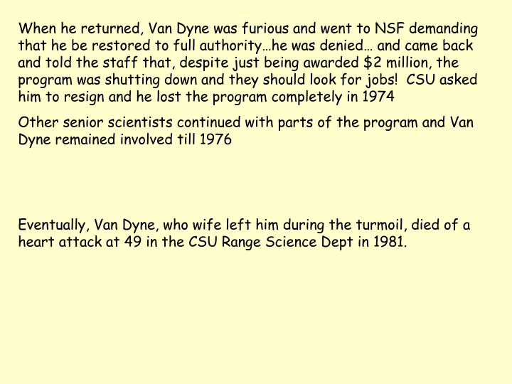 When he returned, Van Dyne was furious and went to NSF demanding that he be restored to full authority…he was denied… and came back and told the staff that, despite just being awarded $2 million, the program was shutting down and they should look for jobs!  CSU asked him to resign and he lost the program completely in 1974