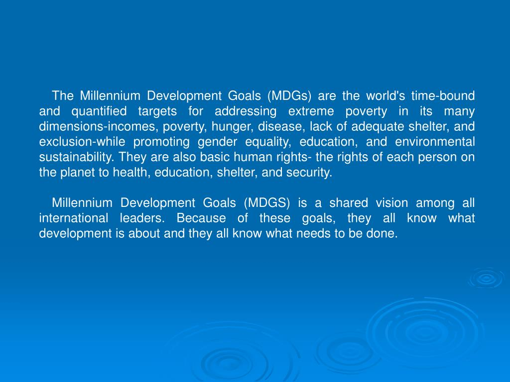 The Millennium Development Goals (MDGs) are the world's time-bound and quantified targets for addressing extreme poverty in its many dimensions-incomes, poverty, hunger, disease, lack of adequate shelter, and exclusion-while promoting gender equality, education, and environmental sustainability. They are also basic human rights- the rights of each person on the planet to health, education, shelter, and security.