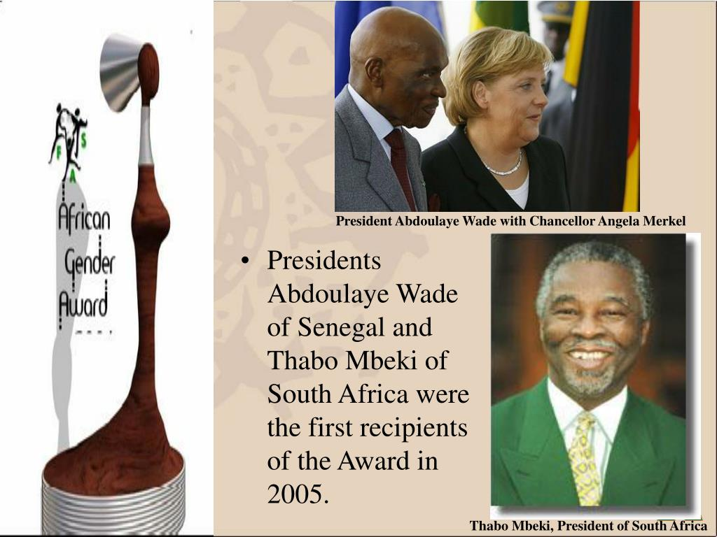 Presidents Abdoulaye Wade of Senegal and Thabo Mbeki of South Africa were the first recipients of the Award in 2005.