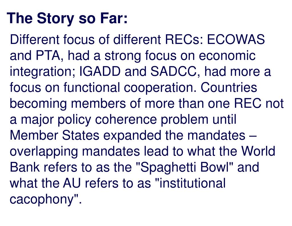"Different focus of different RECs: ECOWAS and PTA, had a strong focus on economic integration; IGADD and SADCC, had more a focus on functional cooperation. Countries becoming members of more than one REC not a major policy coherence problem until Member States expanded the mandates – overlapping mandates lead to what the World Bank refers to as the ""Spaghetti Bowl"" and what the AU refers to as ""institutional cacophony""."