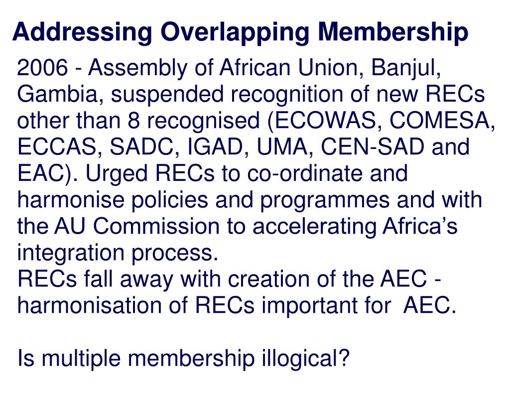 2006 - Assembly of African Union, Banjul, Gambia, suspended recognition of new RECs other than 8 recognised (ECOWAS, COMESA, ECCAS, SADC, IGAD, UMA, CEN-SAD and EAC). Urged RECs to co-ordinate and harmonise policies and programmes and with the AU Commission to accelerating Africa's integration process.
