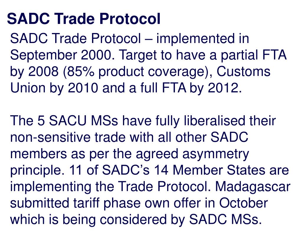 SADC Trade Protocol – implemented in September 2000. Target to have a partial FTA by 2008 (85% product coverage), Customs Union by 2010 and a full FTA by 2012.