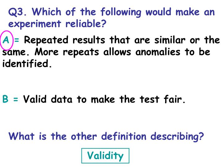 Q3. Which of the following would make an experiment reliable?