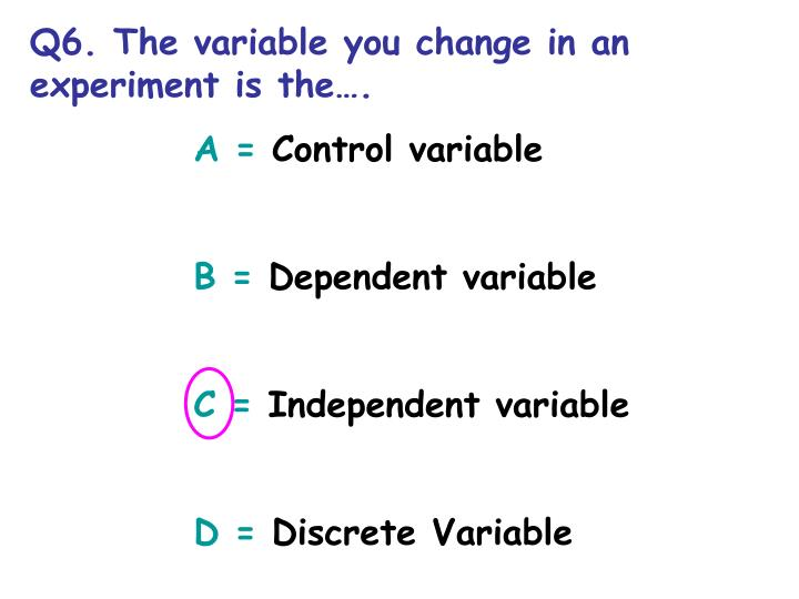Q6. The variable you change in an experiment is the.