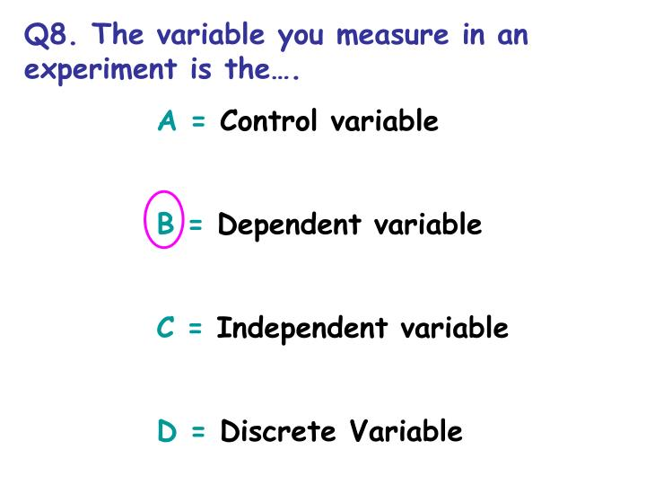 Q8. The variable you measure in an experiment is the.