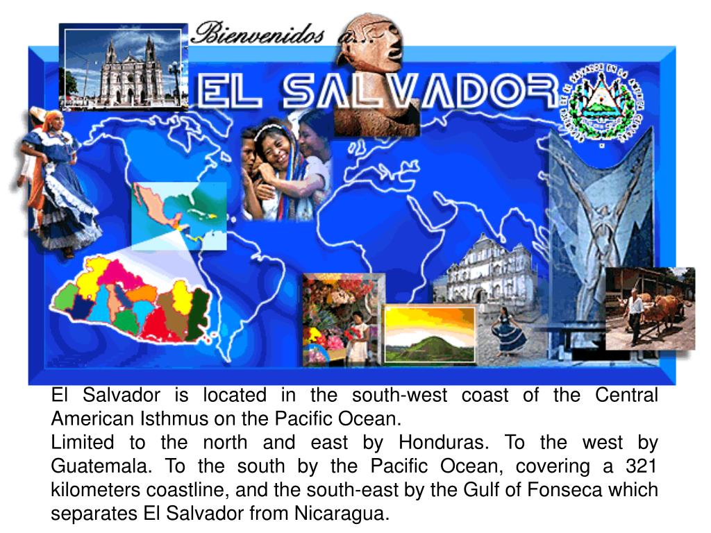 El Salvador is located in the south-west coast of the Central American Isthmus on the Pacific Ocean.