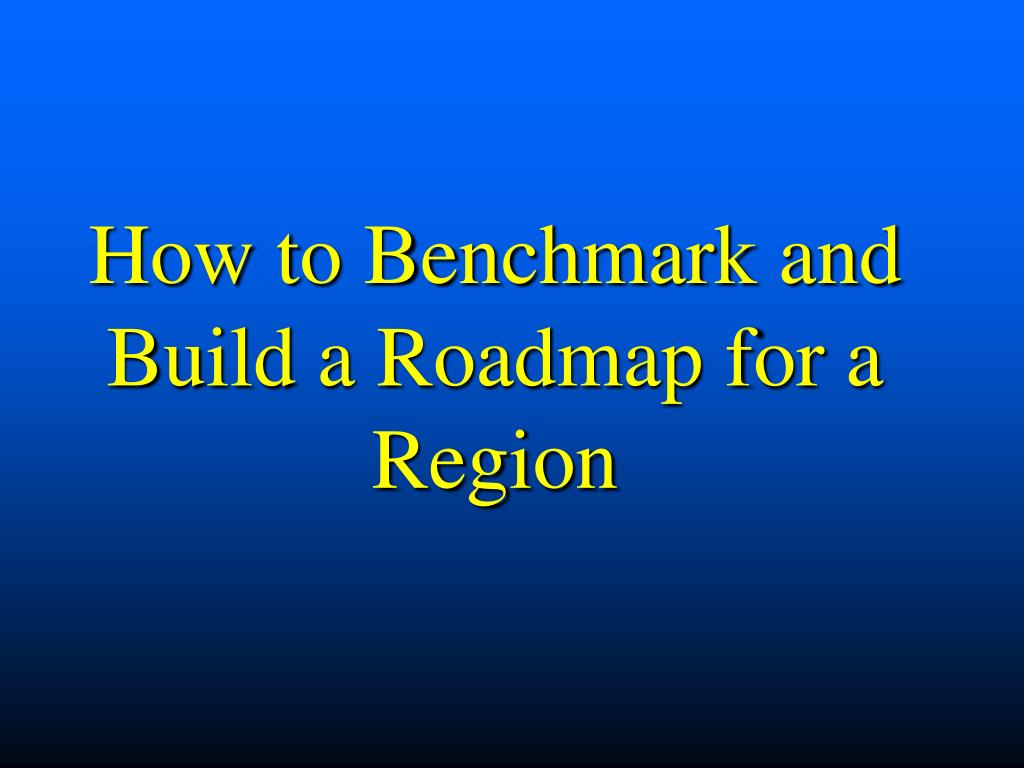 How to Benchmark and Build a Roadmap for a  Region