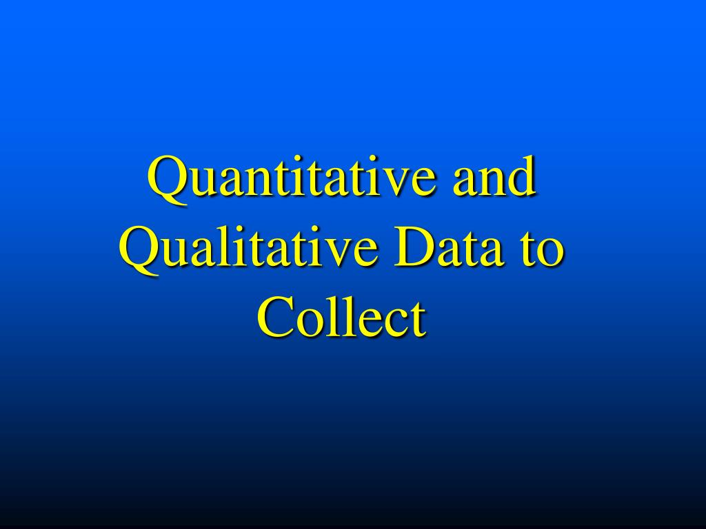 Quantitative and Qualitative Data to Collect