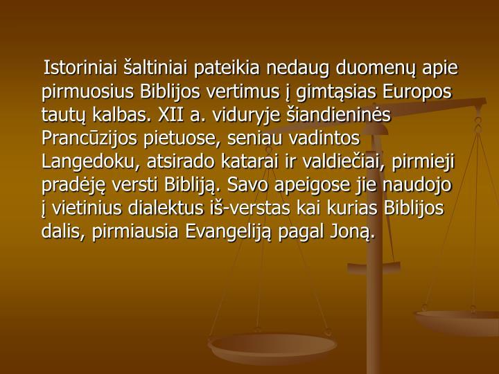 Istoriniai šaltiniai pateikia nedaug duomenų apie pirmuosius Biblijos vertimus į gimtąsias Europos tautų kalbas. XII a. viduryje šiandieninės Prancūzijos pietuose, seniau vadintos Langedoku, atsirado katarai ir valdiečiai, pirmieji pradėję versti Bibliją. Savo apeigose jie naudojo į vietinius dialektus iš-verstas kai kurias Biblijos dalis, pirmiausia Evangeliją pagal Joną.