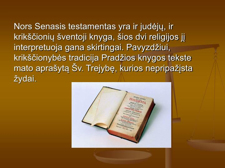 Nors Senasis testamentas yra ir judj, ir krikioni ventoji knyga, ios dvi religijos j interpretuoja gana skirtingai. Pavyzdiui, krikionybs tradicija Pradios knygos tekste mato aprayt v. Trejyb, kurios nepripasta ydai.