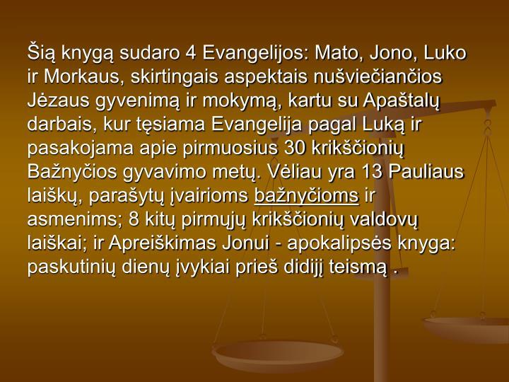 Šią knygą sudaro 4 Evangelijos: Mato, Jono, Luko ir Morkaus, skirtingais aspektais nušviečiančios Jėzaus gyvenimą ir mokymą, kartu su Apaštalų darbais, kur tęsiama Evangelija pagal Luką ir pasakojama apie pirmuosius 30 krikščionių Bažnyčios gyvavimo metų. Vėliau yra 13 Pauliaus laiškų, parašytų įvairioms