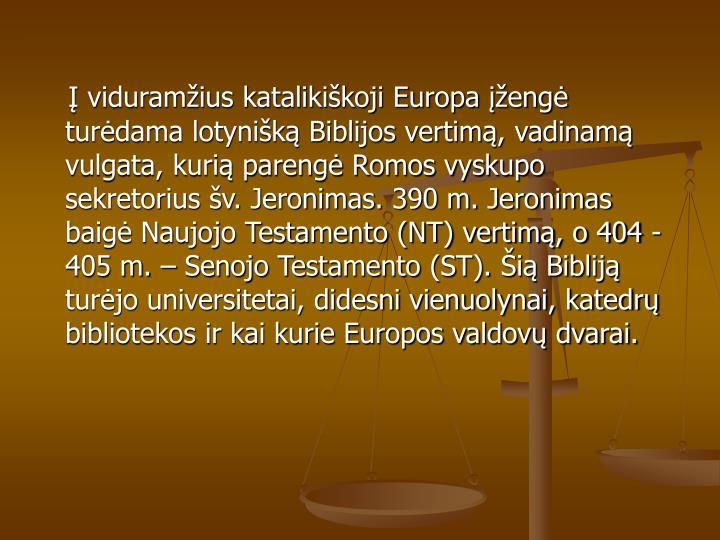 viduramius katalikikoji Europa eng turdama lotynik Biblijos vertim, vadinam vulgata, kuri pareng Romos vyskupo sekretorius v. Jeronimas. 390 m. Jeronimas baig Naujojo Testamento (NT) vertim, o 404 - 405 m.  Senojo Testamento (ST). i Biblij turjo universitetai, didesni vienuolynai, katedr bibliotekos ir kai kurie Europos valdov dvarai.