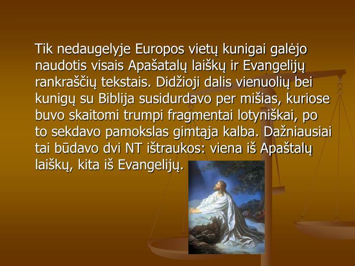 Tik nedaugelyje Europos viet kunigai galjo naudotis visais Apaatal laik ir Evangelij rankrai tekstais. Didioji dalis vienuoli bei kunig su Biblija susidurdavo per miias, kuriose buvo skaitomi trumpi fragmentai lotynikai, po to sekdavo pamokslas gimtja kalba. Daniausiai tai bdavo dvi NT itraukos: viena i Apatal laik, kita i Evangelij.