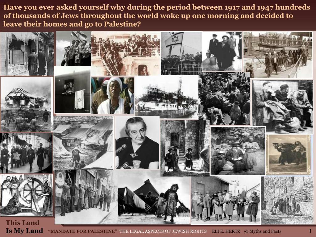 Have you ever asked yourself why during the period between 1917 and 1947 hundreds of thousands of Jews throughout the world woke up one morning and decided to leave their homes and go to Palestine?