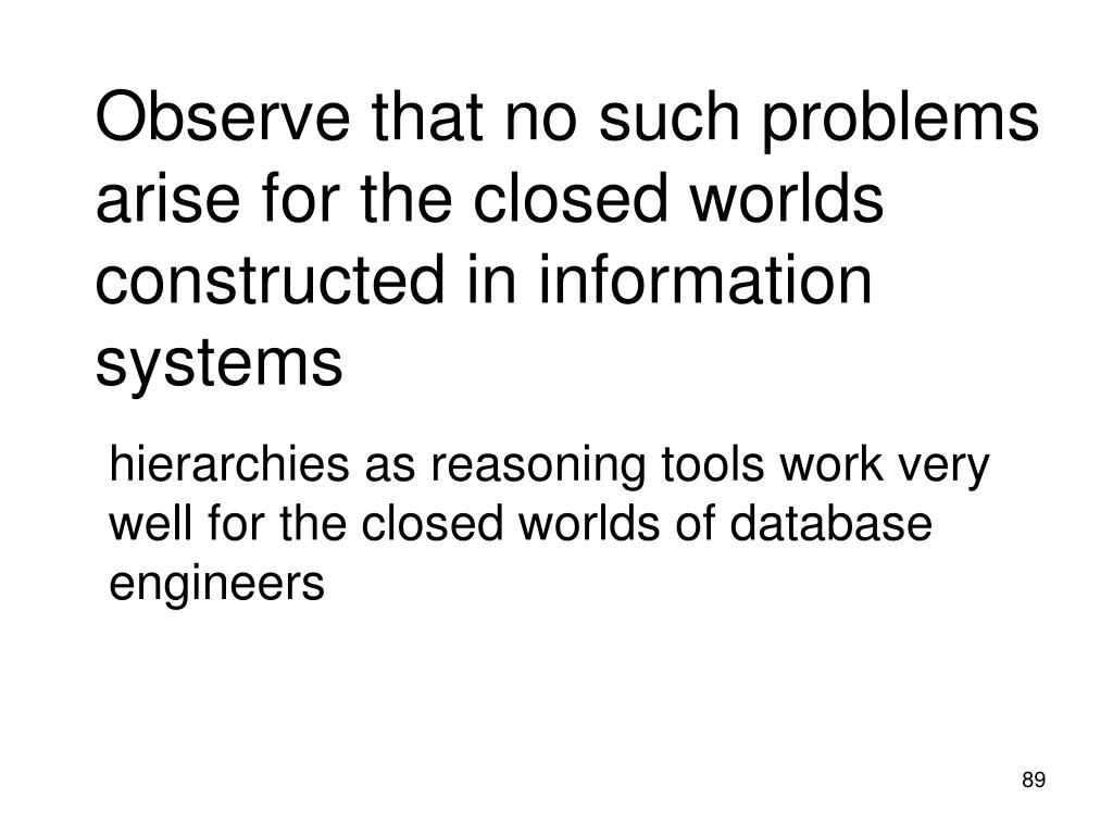 Observe that no such problems arise for the closed worlds constructed in information systems