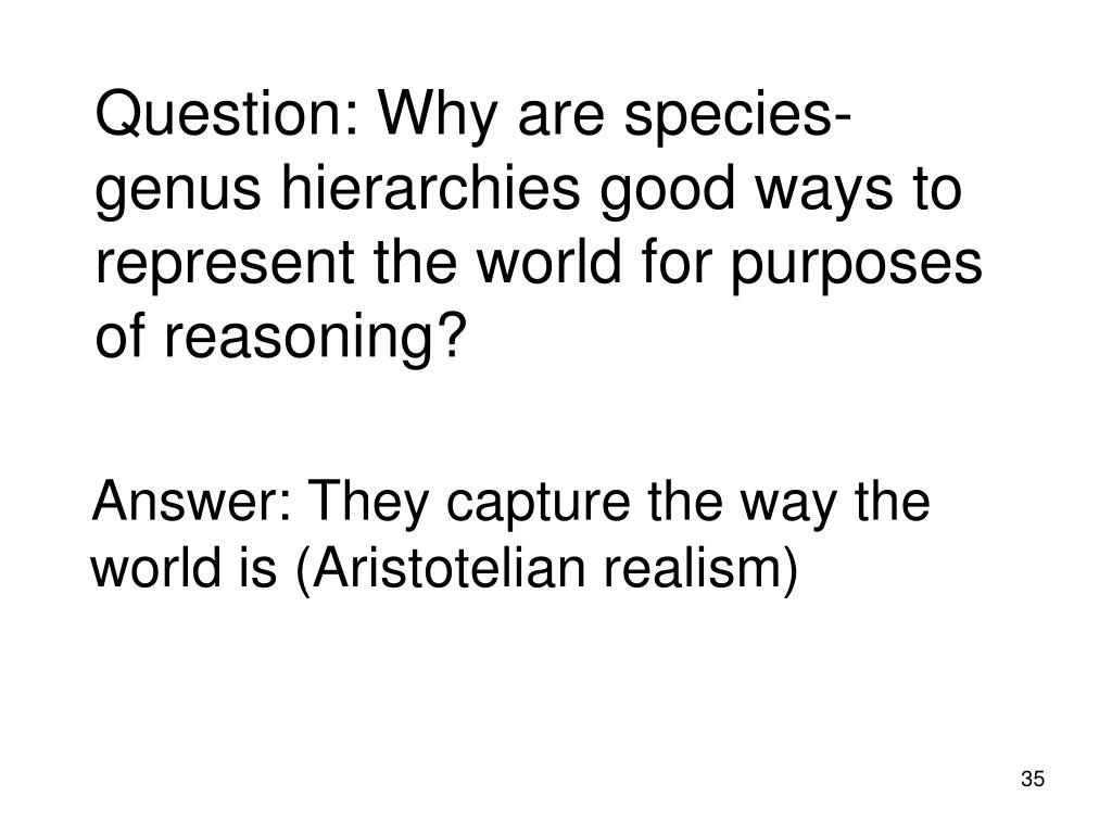 Question: Why are species-genus hierarchies good ways to represent the world for purposes of reasoning?