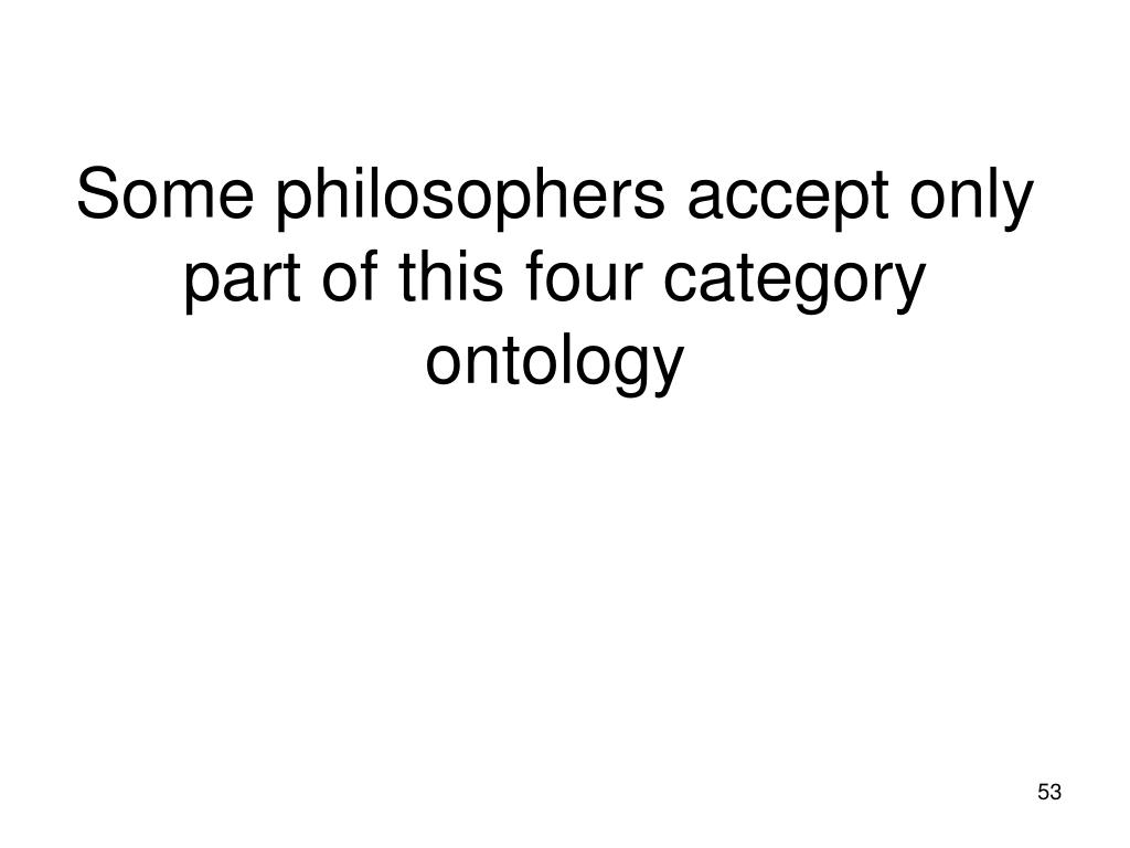 Some philosophers accept only part of this four category ontology
