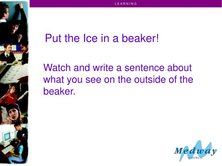Put the Ice in a beaker!