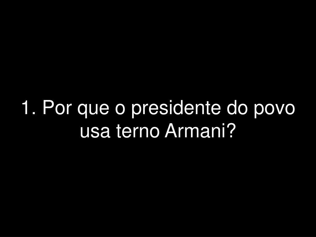 1. Por que o presidente do povo usa terno Armani?