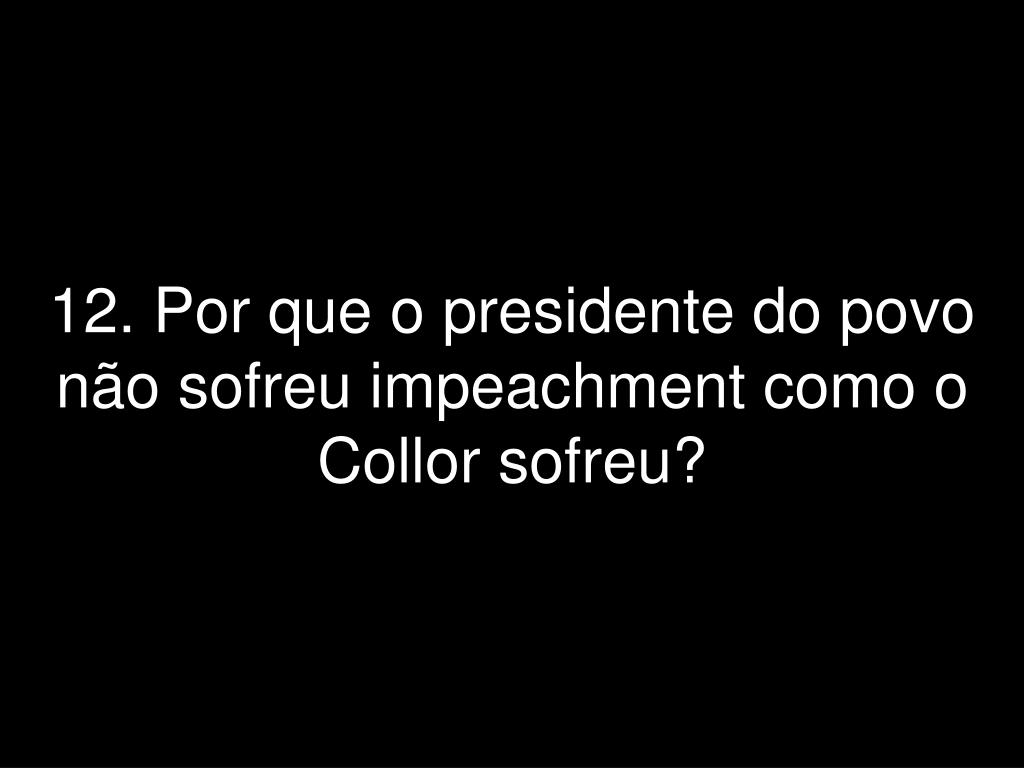 12. Por que o presidente do povo não sofreu impeachment como o