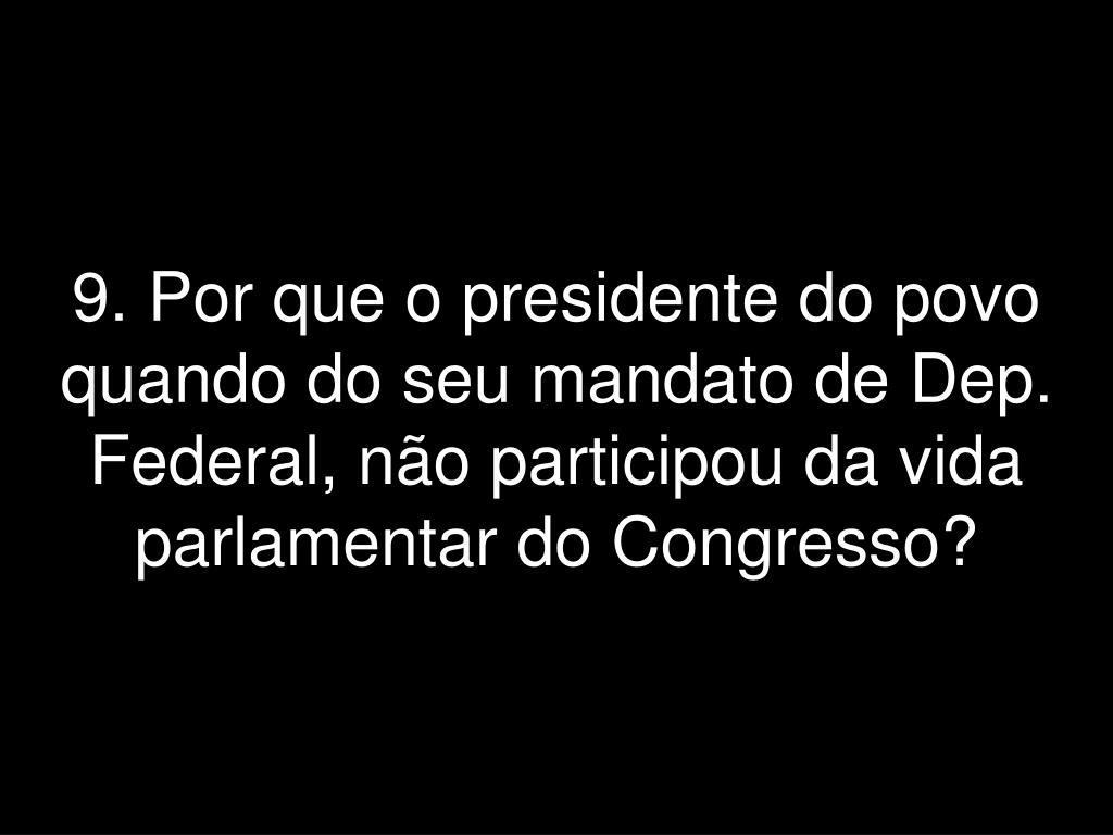 9. Por que o presidente do povo quando do seu mandato de Dep.