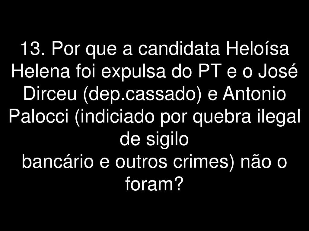 13. Por que a candidata Heloísa Helena foi expulsa do PT e o José