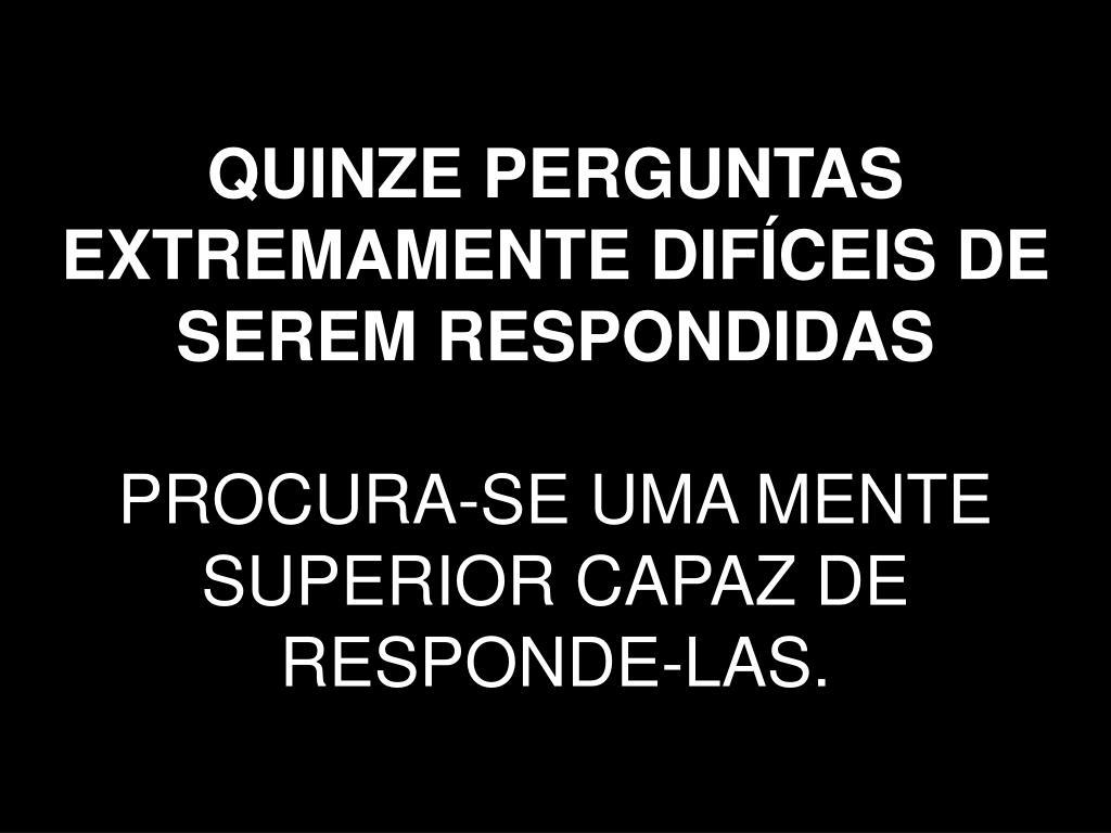 QUINZE PERGUNTAS EXTREMAMENTE DIFÍCEIS DE SEREM RESPONDIDAS