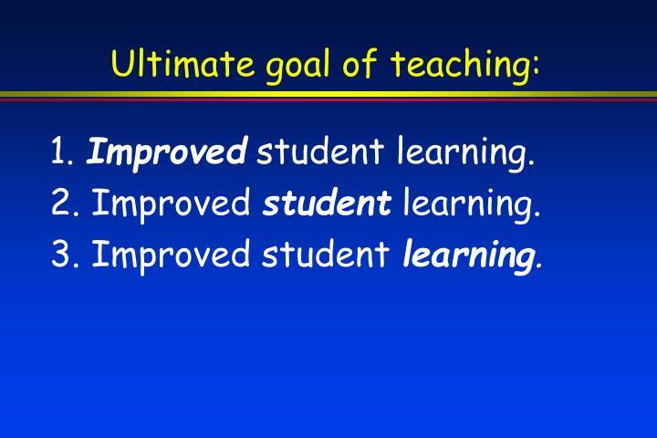 Ultimate goal of teaching: