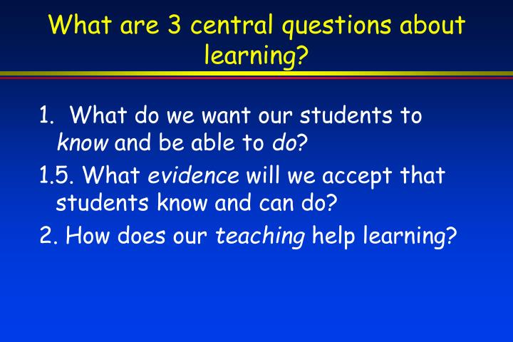 What are 3 central questions about learning?
