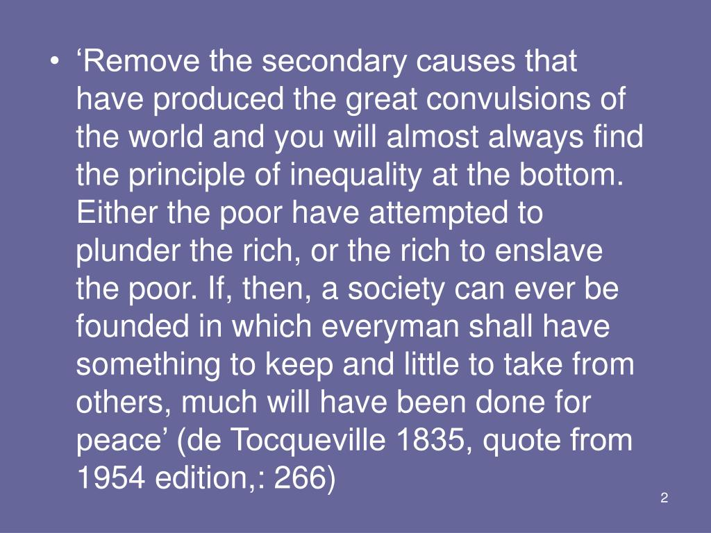 'Remove the secondary causes that have produced the great convulsions of the world and you will almost always find the principle of inequality at the bottom. Either the poor have attempted to plunder the rich, or the rich to enslave the poor. If, then, a society can ever be founded in which everyman shall have something to keep and little to take from others, much will have been done for peace' (de Tocqueville 1835, quote from 1954 edition,: 266)