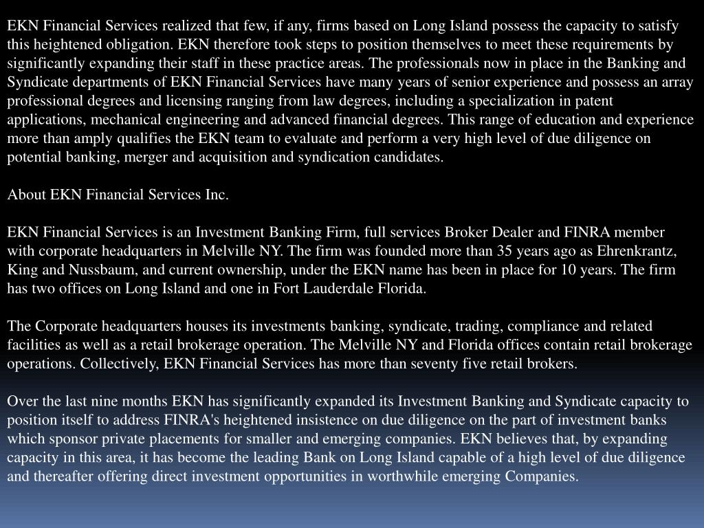 EKN Financial Services realized that few, if any, firms based on Long Island possess the capacity to satisfy this heightened obligation. EKN therefore took steps to position themselves to meet these requirements by significantly expanding their staff in these practice areas. The professionals now in place in the Banking and Syndicate departments of EKN Financial Services have many years of senior experience and possess an array professional degrees and licensing ranging from law degrees, including a specialization in patent applications, mechanical engineering and advanced financial degrees. This range of education and experience more than amply qualifies the EKN team to evaluate and perform a very high level of due diligence on potential banking, merger and acquisition and syndication candidates.
