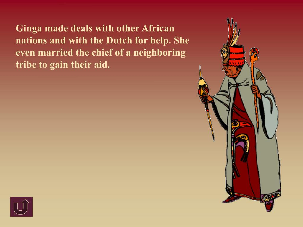 Ginga made deals with other African nations and with the Dutch for help. She even married the chief of a neighboring tribe to gain their aid.