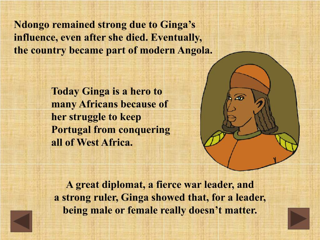 Ndongo remained strong due to Ginga's influence, even after she died. Eventually, the country became part of modern Angola.