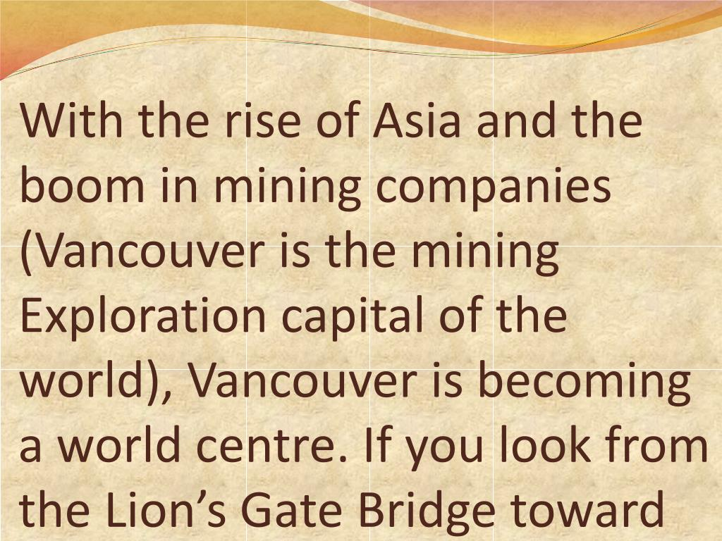 With the rise of Asia and the boom in mining companies (Vancouver is the mining Exploration capital of the world), Vancouver is becoming a world centre. If you look from the Lion's Gate Bridge toward