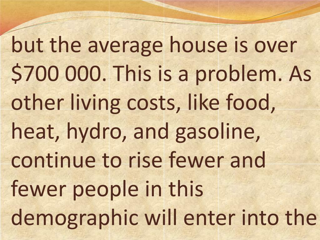 but the average house is over $700 000. This is a problem. As other living costs, like food, heat, hydro, and gasoline, continue to rise fewer and fewer people in this demographic will enter into the