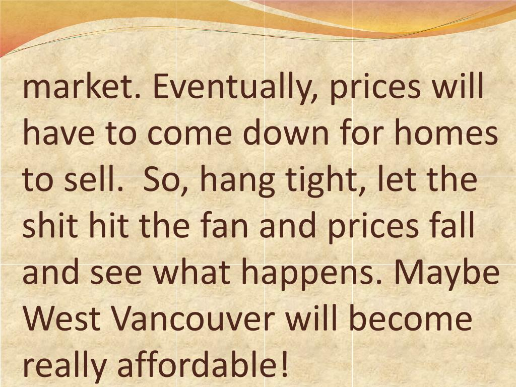 market. Eventually, prices will have to come down for homes to sell.