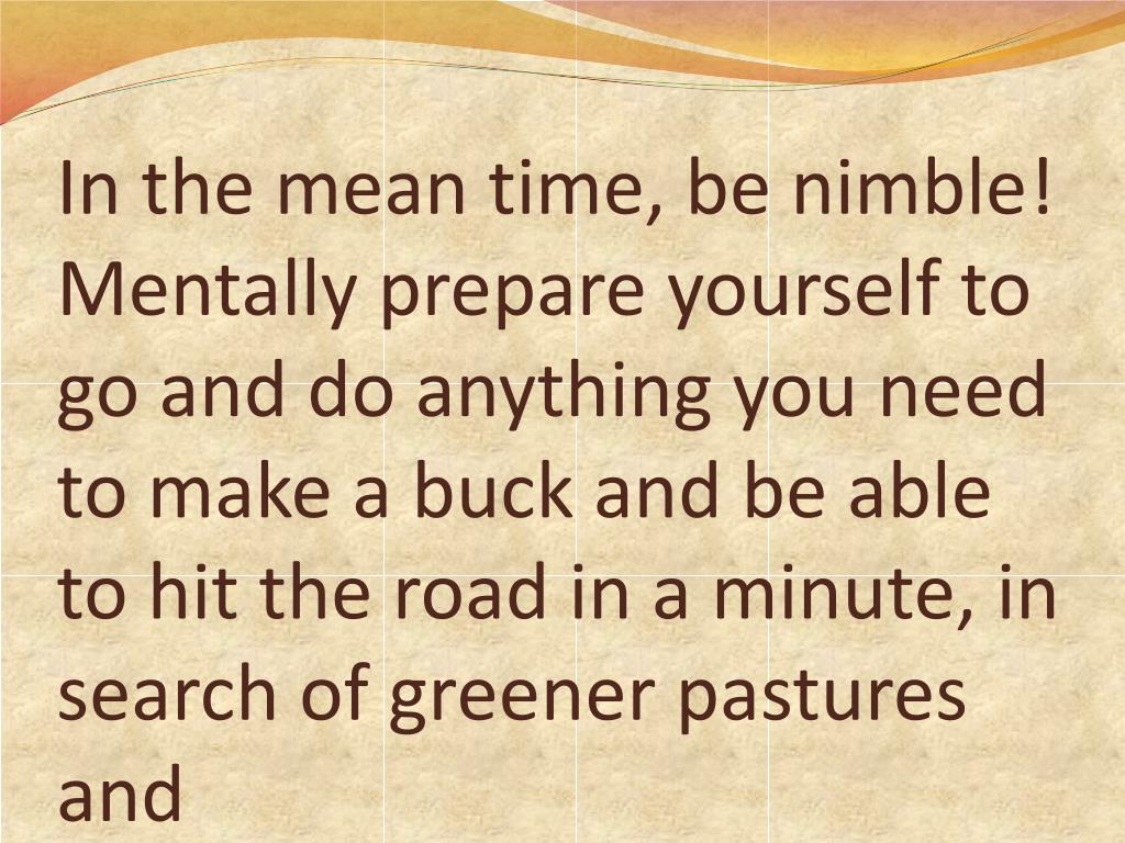 In the mean time, be nimble! Mentally prepare yourself to go and do anything you need to make a buck and be able to hit the road in a minute, in search of greener pastures and