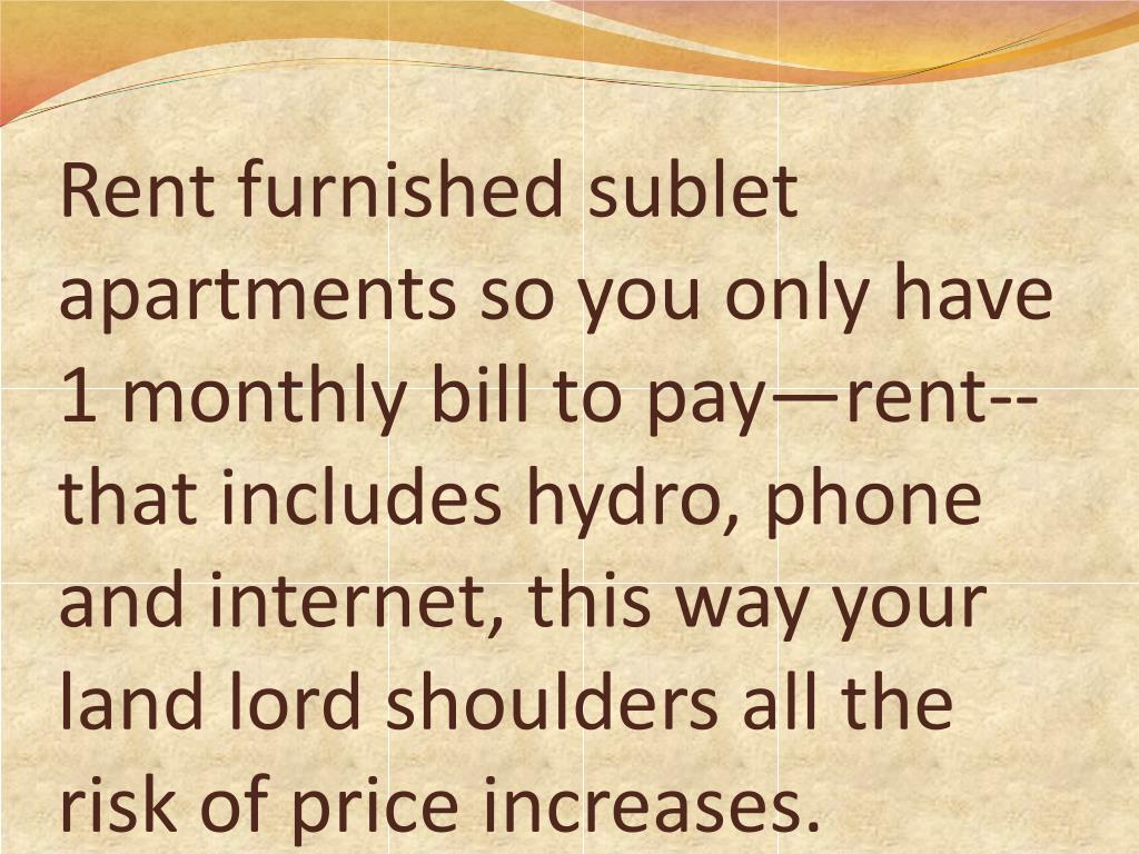 Rent furnished sublet apartments so you only have 1 monthly bill to pay—rent--that includes hydro, phone and internet, this way your land lord shoulders all the risk of price increases.