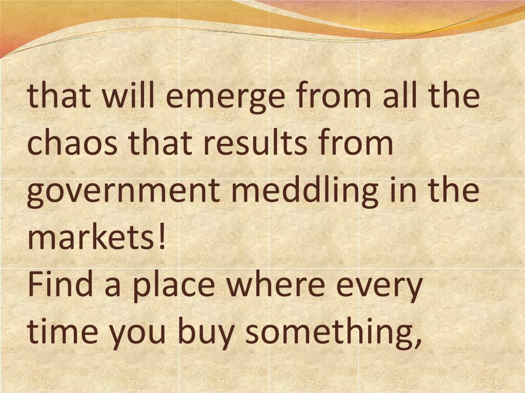 that will emerge from all the chaos that results from government meddling in the markets!