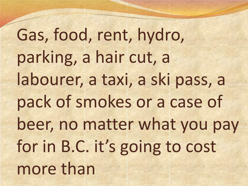 Gas, food, rent, hydro, parking, a hair cut, a labourer, a taxi, a ski pass, a pack of smokes or a case of beer, no matter what you pay for in B.C. it's going to cost more than