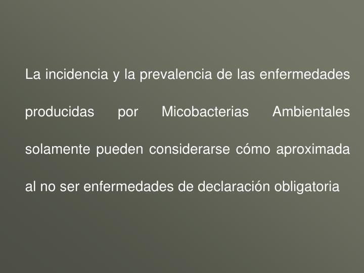 La incidencia y la prevalencia de las enfermedades producidas por Micobacterias Ambientales solamente pueden considerarse cómo aproximada al no ser enfermedades de declaración obligatoria
