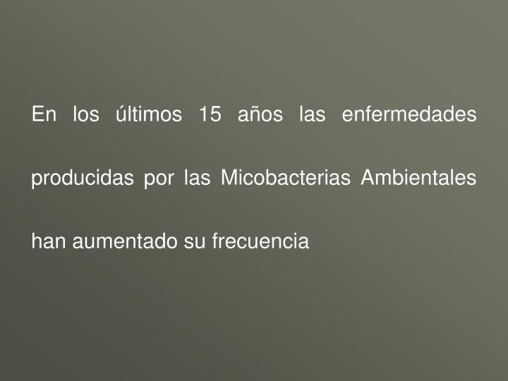 En los últimos 15 años las enfermedades producidas por las Micobacterias Ambientales han aumentado su frecuencia